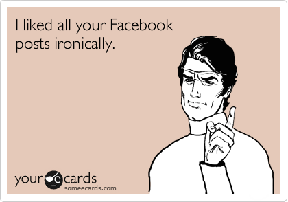 I liked all your Facebook posts ironically.
