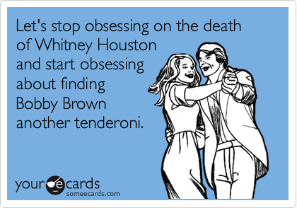 Let's stop obsessing on the death of Whitney Houston and start obsessing  about finding Bobby Brown another tenderoni.