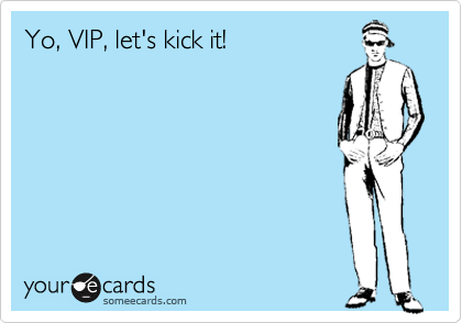Yo, VIP, let's kick it!