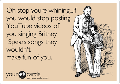 Oh stop youre whining...if you would stop posting YouTube videos of you singing Britney  Spears songs they wouldn't make fun of you.