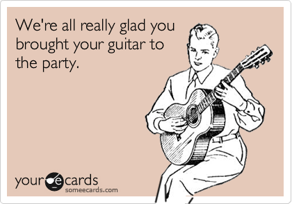 We're all really glad you brought your guitar to the party.