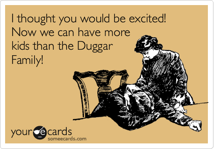 I thought you would be excited! Now we can have more kids than the Duggar Family!
