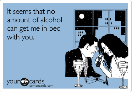 It seems that no amount of alcohol can get me in bed with you.