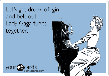 Let's get drunk off gin and belt out Lady Gaga tunes together.