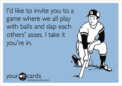 I'd like to invite you to a game where we all play with balls and slap each others' asses. I take it you're in.