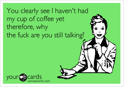 You clearly see I haven't had my cup of coffee yet therefore, why the fuck are you still talking?