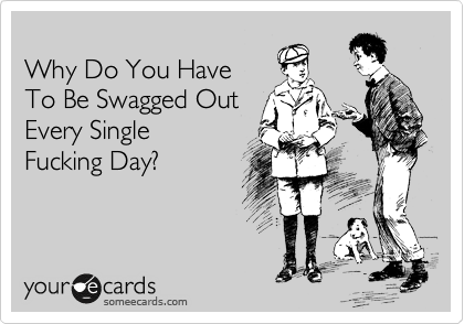 Why Do You Have To Be Swagged Out Every Single Fucking Day?