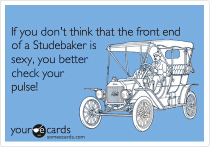 If you don't think that the front end of a Studebaker is  sexy, you better  check your pulse!