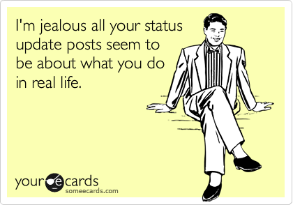 I'm jealous all your status update posts seem to be about what you do in real life.