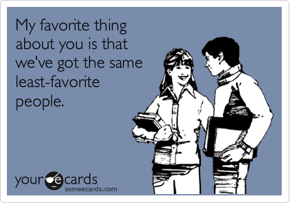 My favorite thing about you is that we've got the same least-favorite people.