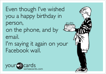 Even though I've wished you a happy birthday in person, on the phone, and by email.  I'm saying it again on your Facebook wall.