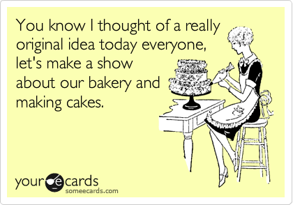 You know I thought of a really original idea today everyone, let's make a show about our bakery and making cakes.