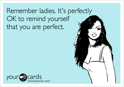 Remember ladies. It's perfectly OK to remind yourself that you are perfect.