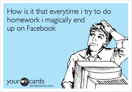 How is it that everytime i try to do homework i magically end up on Facebook