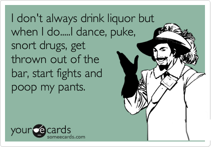 I don't always drink liquor but when I do.....I dance, puke, snort drugs, get thrown out of the bar, start fights and  poop my pants.