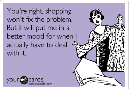 You're right, shopping won't fix the problem.   But it will put me in a better mood for when I actually have to deal with it.
