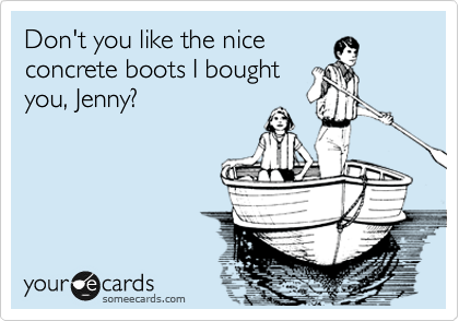 Don't you like the nice concrete boots I bought you, Jenny?