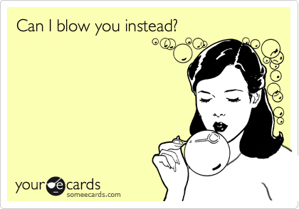 Can I blow you instead?