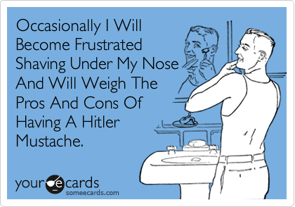 Occasionally I Will Become Frustrated Shaving Under My Nose And Will Weigh The Pros And Cons Of Having A Hitler Mustache.