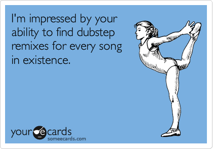 I'm impressed by your ability to find dubstep remixes for every song in existence.