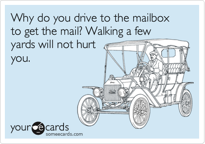 Why do you drive to the mailbox to get the mail? Walking a few yards will not hurt you.