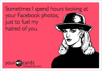Sometimes I spend hours looking at your Facebook photos, just to fuel my hatred of you.