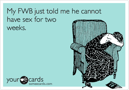 My FWB just told me he cannot have sex for two weeks.