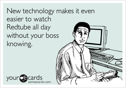 New technology makes it even easier to watch Redtube all day without your boss knowing.