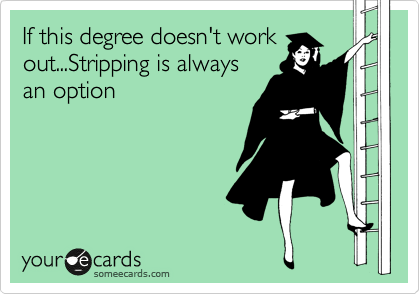 If this degree doesn't work out...Stripping is always an option