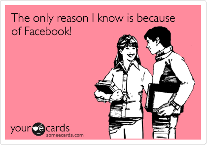 The only reason I know is because of Facebook!