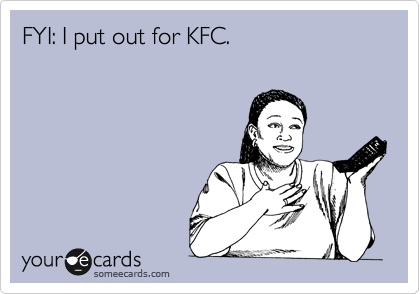 FYI: I put out for KFC.