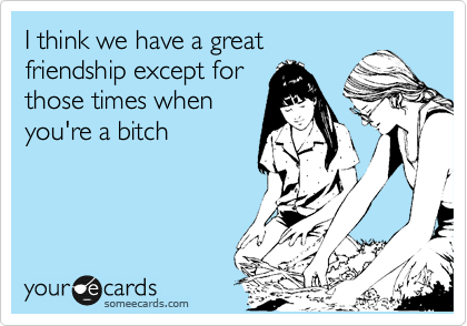 I think we have a great friendship except for those times when you're a bitch