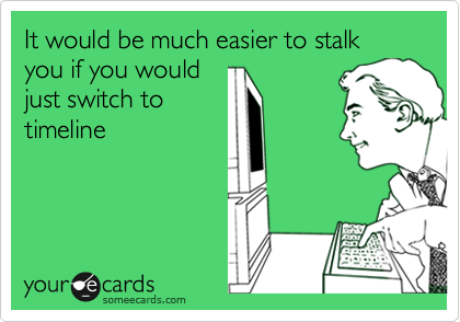 It would be much easier to stalk you if you would just switch to timeline