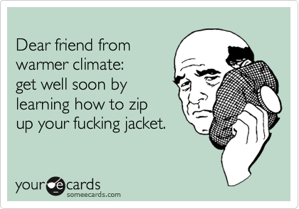 Dear friend from warmer climate: get well soon by learning how to zip up your fucking jacket.