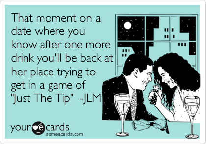 "That moment on a date where you know after one more drink you'll be back at her place trying to get in a game of ""Just The Tip""  -JLM"
