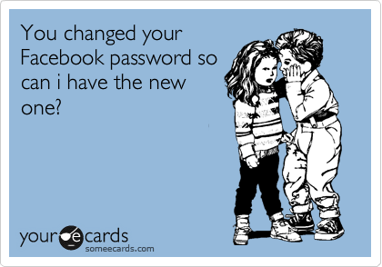 You changed your Facebook password so can i have the new one?