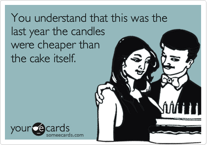 You understand that this was the last year the candles were cheaper than the cake itself.