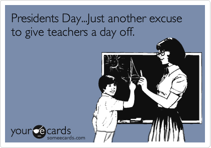 Presidents Day...Just another excuse to give teachers a day off.