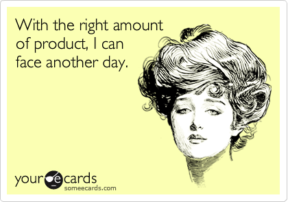With the right amount of product, I can face another day.