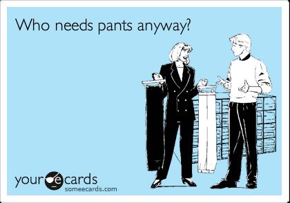 Who needs pants anyway?