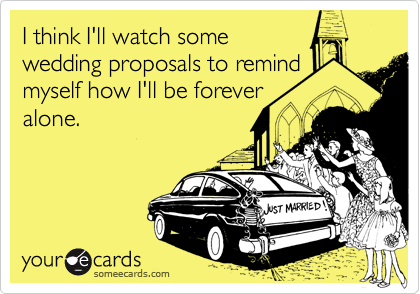 I think I'll watch some  wedding proposals to remind myself how I'll be forever alone.