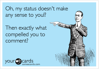 Oh, my status doesn't make any sense to you!?  Then exactly what compelled you to comment?