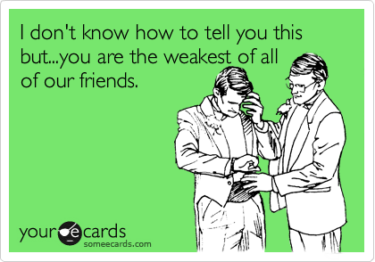 I don't know how to tell you this but...you are the weakest of all of our friends.