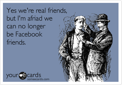 Yes we're real friends,  but I'm afriad we can no longer be Facebook friends.
