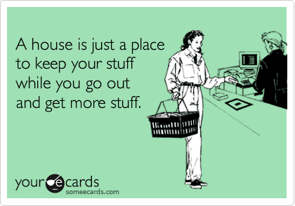 A house is just a place to keep your stuff while you go out   and get more stuff.
