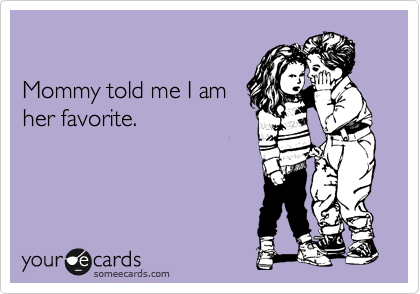 Mommy told me I am her favorite.