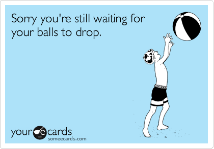 Sorry you're still waiting for your balls to drop.