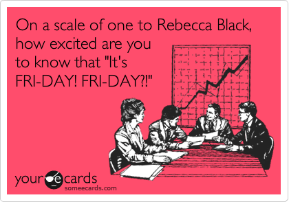 """On a scale of one to Rebecca Black, how excited are you to know that """"It's FRI-DAY! FRI-DAY?!"""""""