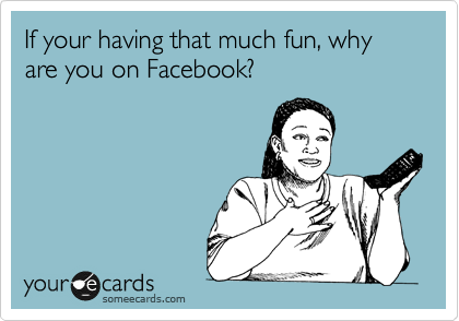 If your having that much fun, why are you on Facebook?