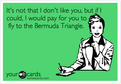 It's not that I don't like you, but if I could, I would pay for you to  fly to the Bermuda Triangle.